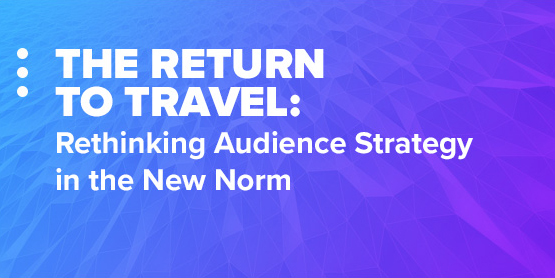The Return to Travel: Rethinking Audience Strategy in the New Norm