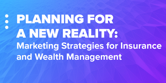 Planning for a New Reality: Marketing Strategies for Insurance and Wealth Management